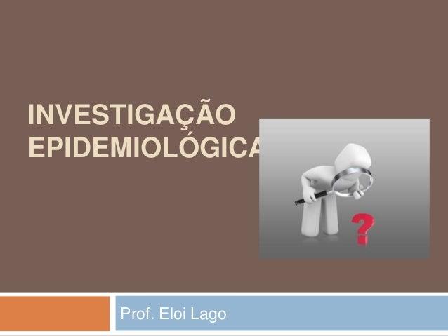 INVESTIGAÇÃO EPIDEMIOLÓGICA  Prof. Eloi Lago