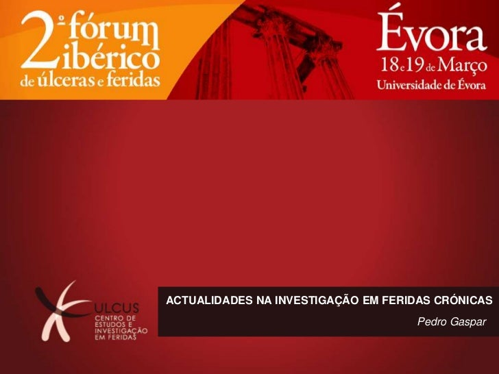 ACTUALIDADES NA INVESTIGAÇÃO EM FERIDAS CRÓNICAS                                    Pedro Gaspar