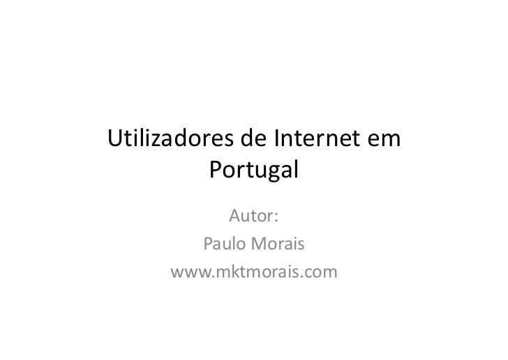 Utilizadores de Internet em          Portugal          Autor:       Paulo Morais     www.mktmorais.com