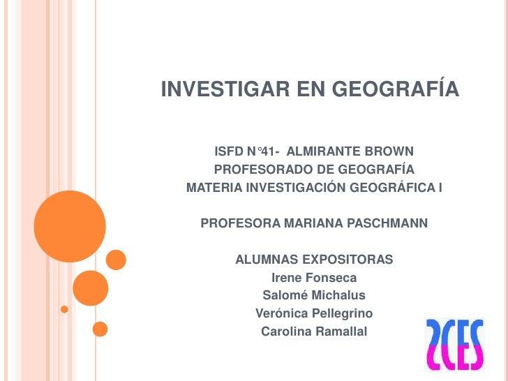 INVESTIGAR EN GEOGRAFÍA<br />ISFD N°41-  ALMIRANTE BROWN <br />PROFESORADO DE GEOGRAFÍA<br />MATERIA INVESTIGACIÓN GEOGRÁF...