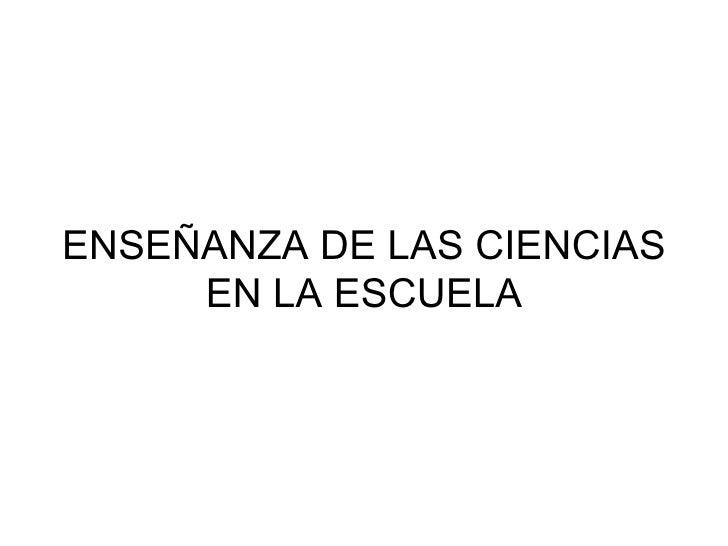 ENSEÑANZA DE LAS CIENCIAS     EN LA ESCUELA