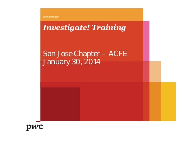 www.pwc.com  Investigate! Training San Jose Chapter – ACFE January 30, 2014
