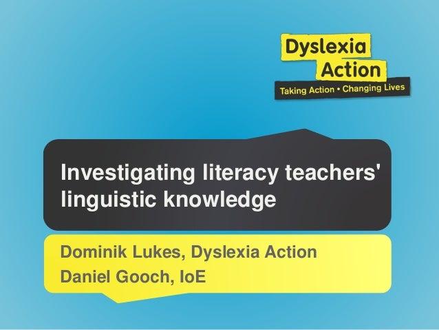 Investigating literacy teachers' linguistic knowledge Dominik Lukes, Dyslexia Action Daniel Gooch, IoE