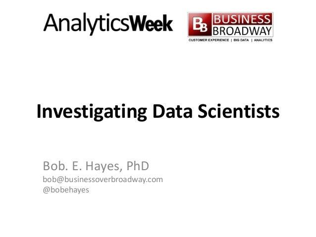 Investigating Data Scientists Bob. E. Hayes, PhD bob@businessoverbroadway.com @bobehayes