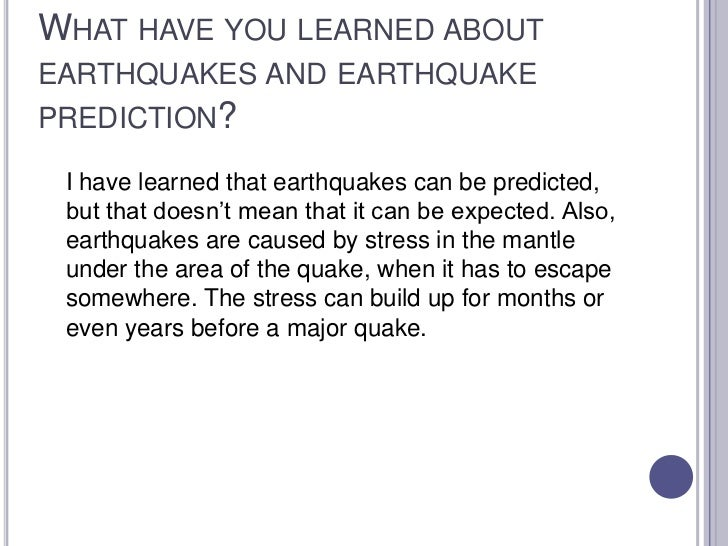 What have you learned about earthquakes and earthquake prediction?<br />I have learned that earthquakes can be predicted,...