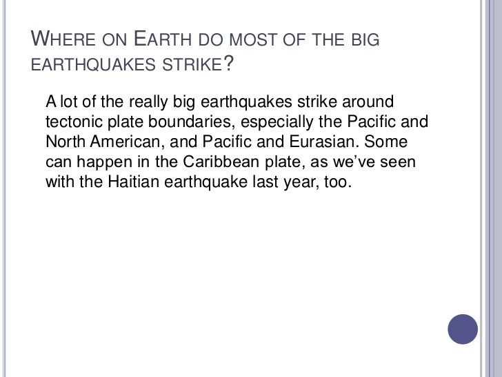 Where on Earth do most of the big earthquakes strike?<br />A lot of the really big earthquakes strike around tectonic plat...