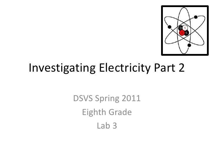 Investigating Electricity Part 2<br />DSVS Spring 2011<br />Eighth Grade<br />Lab 3<br />