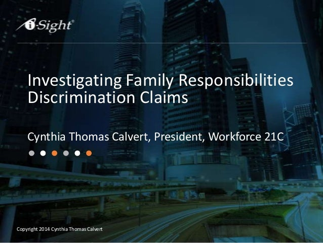 Copyright 2014 Cynthia Thomas Calvert Investigating Family Responsibilities Discrimination Claims Cynthia Thomas Calvert, ...
