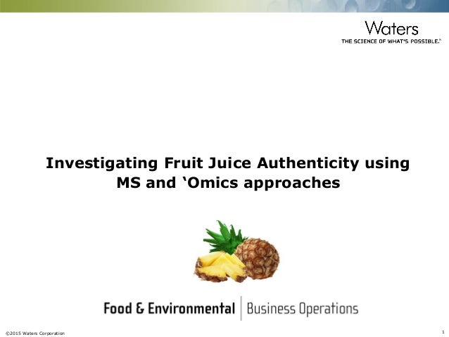 ©2015 Waters Corporation 1 Investigating Fruit Juice Authenticity using MS and 'Omics approaches