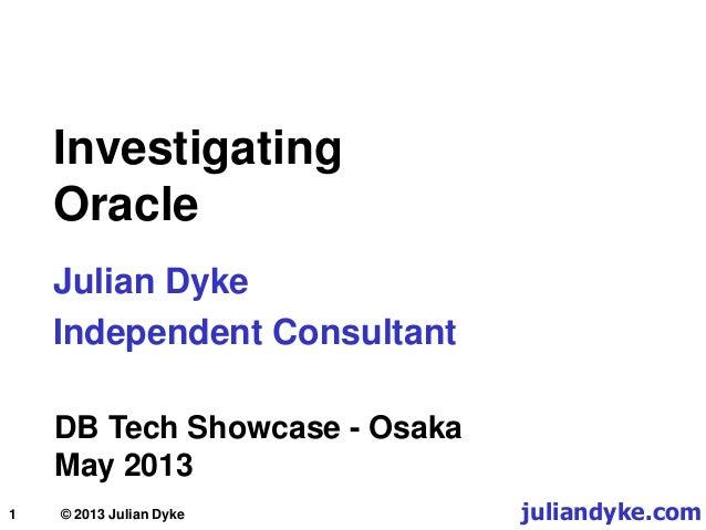 1 Investigating Oracle Julian Dyke Independent Consultant DB Tech Showcase - Osaka May 2013 juliandyke.com© 2013 Julian Dy...
