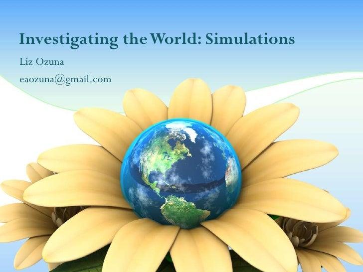 Investigating the World: SimulationsLiz Ozunaeaozuna@gmail.com