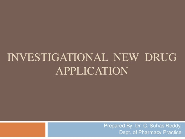 INVESTIGATIONAL NEW DRUG APPLICATION Prepared By: Dr. C. Suhas Reddy, Dept. of Pharmacy Practice