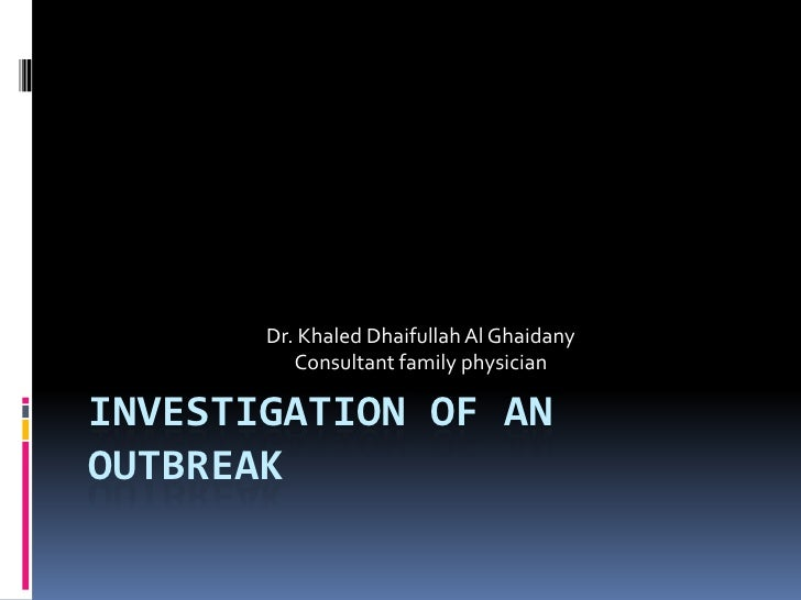 Investigation of an Outbreak<br />Dr. Khaled Dhaifullah Al Ghaidany<br />Consultant family physician <br />