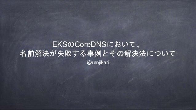 EKSのCoreDNSにおいて、 名前解決が失敗する事例とその解決法について @renjikari