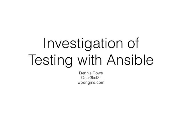 Investigation of Testing with Ansible Dennis Rowe @shr3kst3r wpengine.com