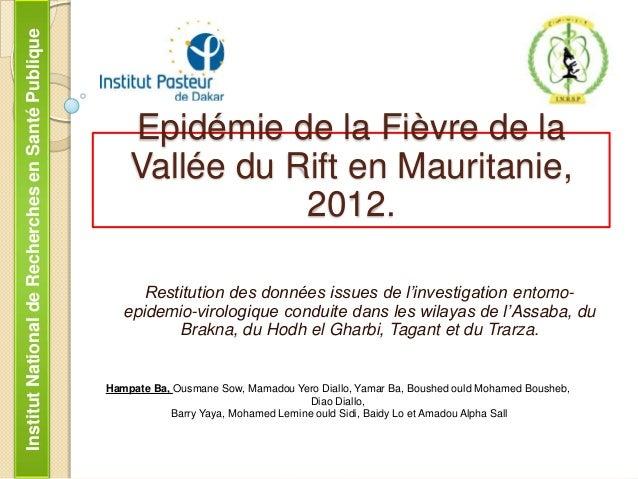 Institut National de Recherches en Santé Publique  Epidémie de la Fièvre de la Vallée du Rift en Mauritanie, 2012. Restitu...