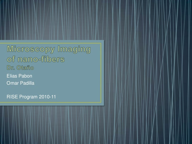 Microscopy Imaging of nano-fibersDr. Otaño<br />Elias Pabon<br />Omar Padilla<br />RISE Program 2010-11<br />