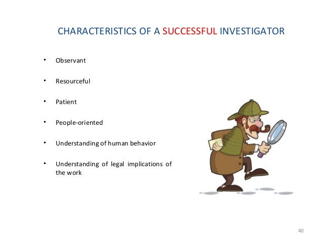 Systematic Approach to Investigation A. Define the investigative problem  Know the reason for the investigation – Crimina...