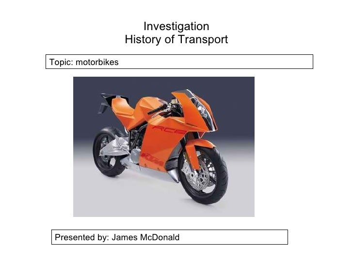 Investigation History of Transport Presented by: James McDonald Topic: motorbikes