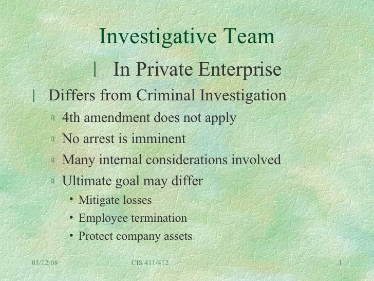 Investigative Team <ul><li>In Private Enterprise </li></ul><ul><li>Differs from Criminal Investigation </li></ul><ul><ul><...