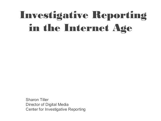 Investigative Reporting  in the Internet Age Sharon Tiller Director of Digital Media Center for Investigative Reporting
