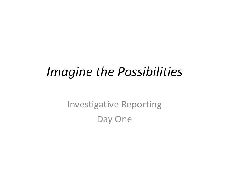 Imagine the Possibilities<br />Investigative Reporting <br />Day One<br />