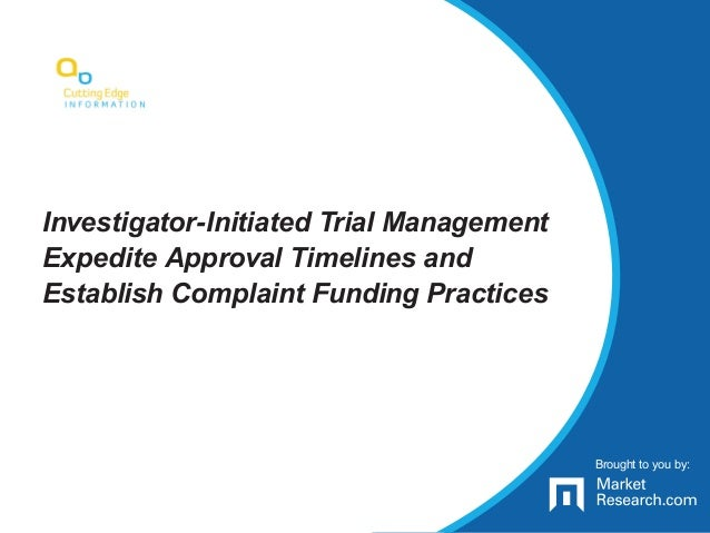 Brought to you by: Investigator-Initiated Trial Management Expedite Approval Timelines and Establish Complaint Funding Pra...