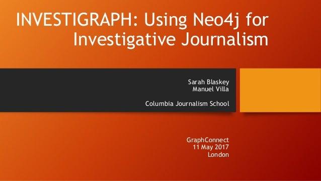 INVESTIGRAPH: Using Neo4j for Investigative Journalism Sarah Blaskey Manuel Villa Columbia Journalism School GraphConnect ...