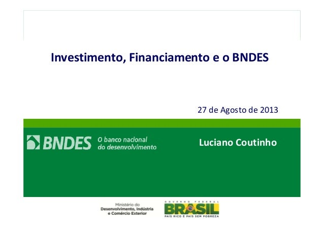 // 1  Investimento, Financiamento e o BNDES  27 de Agosto de 2013  Luciano Coutinho