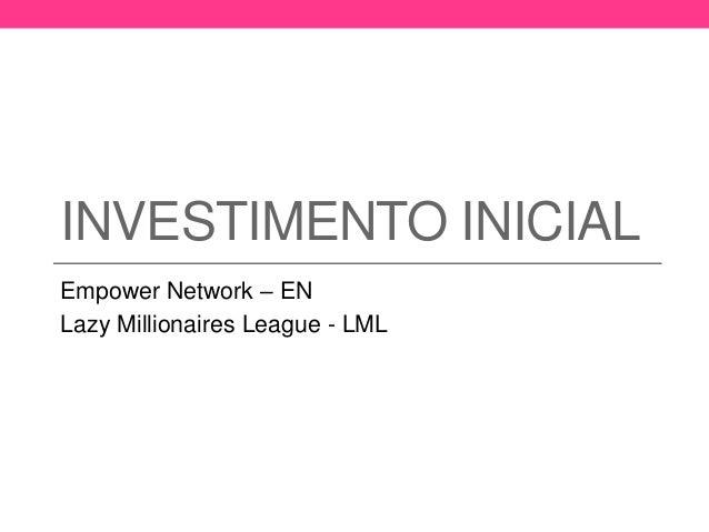 INVESTIMENTO INICIAL  Empower Network – EN  Lazy Millionaires League - LML
