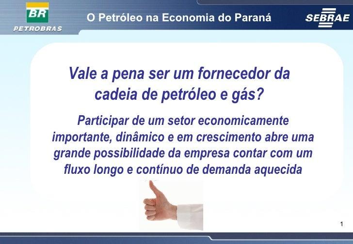 O Petróleo na Economia do Paraná Vale a pena ser um fornecedor da cadeia de petróleo e gás? Participar de um setor economi...