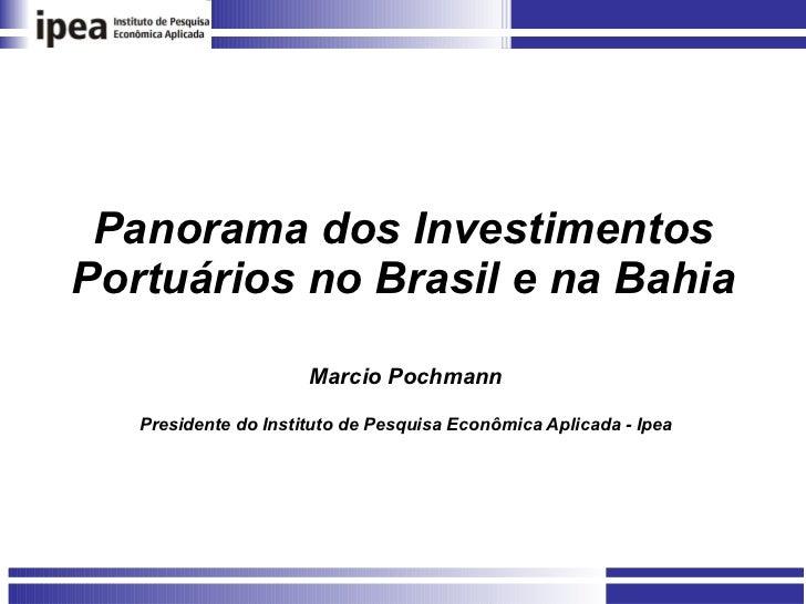 Panorama dos Investimentos Portuários no Brasil e na Bahia Marcio Pochmann Presidente do Instituto de Pesquisa Econômica A...