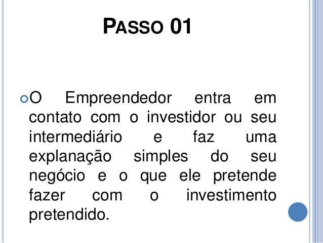 PASSO 01 O Empreendedor entra em contato com o investidor ou seu intermediário e faz uma explanação simples do seu negóci...