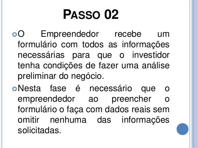 PASSO 02 O Empreendedor recebe um formulário com todos as informações necessárias para que o investidor tenha condições d...