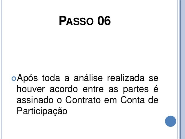 PASSO 06 Após toda a análise realizada se houver acordo entre as partes é assinado o Contrato em Conta de Participação