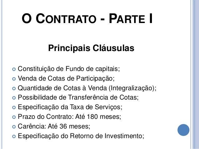 O CONTRATO - PARTE I Principais Cláusulas  Constituição de Fundo de capitais;  Venda de Cotas de Participação;  Quantid...