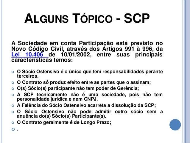ALGUNS TÓPICO - SCP A Sociedade em conta Participação está previsto no Novo Código Civil, através dos Artigos 991 à 996, d...