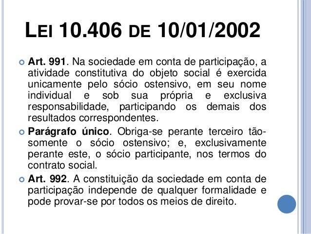 LEI 10.406 DE 10/01/2002  Art. 991. Na sociedade em conta de participação, a atividade constitutiva do objeto social é ex...