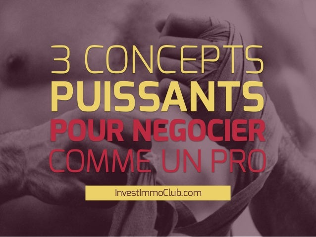 3 CONCEPTS InvestImmoClub.com POUR NEGOCIER PUISSANTS COMME UN PRO