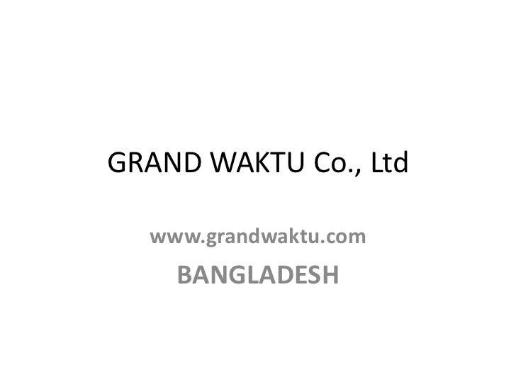 GRAND WAKTU Co., Ltd  www.grandwaktu.com    BANGLADESH