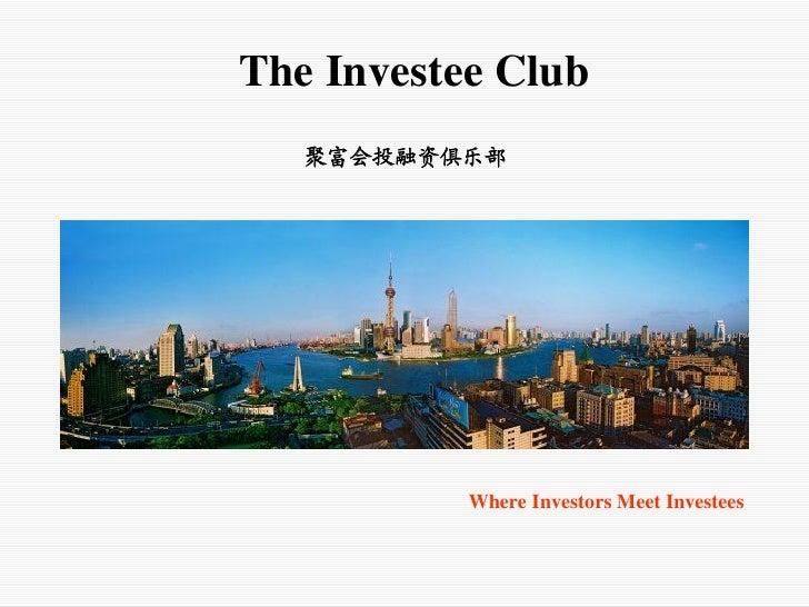 The Investee Club   聚富会投融资俱乐部           Where Investors Meet Investees
