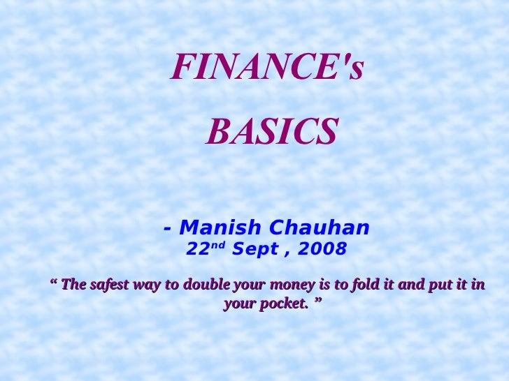 <ul><ul><li>FINANCE's </li></ul></ul><ul><ul><li>BASICS </li></ul></ul><ul><ul><li>- Manish Chauhan </li></ul></ul><ul><ul...