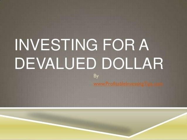 INVESTING FOR ADEVALUED DOLLAR       By       www.ProfitableInvestingTips.com