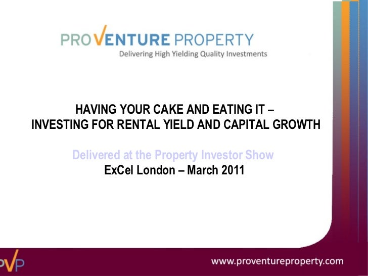 HAVING YOUR CAKE AND EATING IT – INVESTING FOR RENTAL YIELD AND CAPITAL GROWTH Delivered at the Property Investor Show   E...