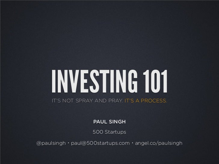 INVESTING 101     IT'S NOT SPRAY AND PRAY. IT'S A PROCESS.                   PAUL SINGH                   500 Startups@pau...