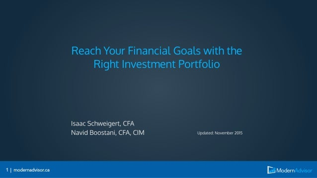 Reach Your Financial Goals with the Right Investment Portfolio  Isaac Schweigert,  CFA Navid Boostani,  CFA,  CIM Updated:...