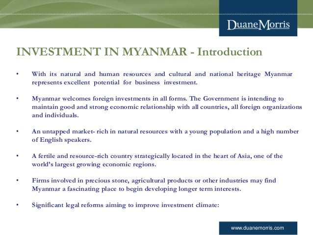www.duanemorris.com INVESTMENT IN MYANMAR - Introduction • With its natural and human resources and cultural and national ...