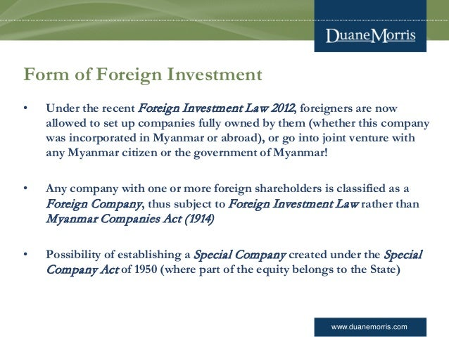 www.duanemorris.com Form of Foreign Investment • Under the recent Foreign Investment Law 2012, foreigners are now allowed ...