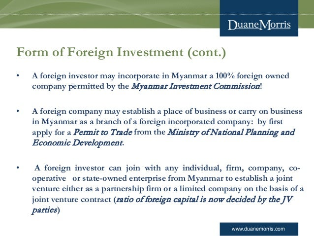 www.duanemorris.com Form of Foreign Investment (cont.) • A foreign investor may incorporate in Myanmar a 100% foreign owne...