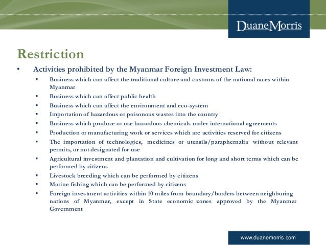 www.duanemorris.com Restriction • Activities prohibited by the Myanmar Foreign Investment Law:  Business which can affect...